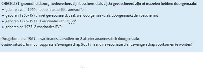 CHECKLIST: gezondheidszorgmedewerkers zijn beschermd als zij 2x gevaccineerd zijn of mazelen hebben doorgemaakt:      geboren voor 1965: hebben natuurlijke antistoffen     geboren 1965-1975: niet gevaccineerd, vaak wel doorgemaakt; als doorgemaakt dan beschermd     geboren 1976-1977: 1 vaccinatie vanuit RVP     geboren na 1977: 2 vaccinaties RVP     Dus geboren na 1965 -> vaccinaties aanvullen tot 2 als niet anamnestisch doorgemaakt.  Contra-indicatie: Immuunsuppressie/zwangerschap (tot 1 maand na vaccinatie dient zwangerschap voorkomen te worden)